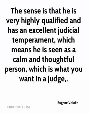 Eugene Volokh - The sense is that he is very highly qualified and has an excellent judicial temperament, which means he is seen as a calm and thoughtful person, which is what you want in a judge.