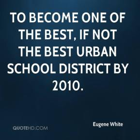 Eugene White - to become one of the best, if not the best urban school district by 2010.