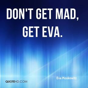 Don't get mad, get Eva.