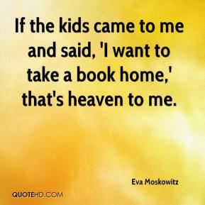 If the kids came to me and said, 'I want to take a book home,' that's heaven to me.