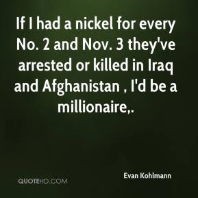 Evan Kohlmann - If I had a nickel for every No. 2 and Nov. 3 they've arrested or killed in Iraq and Afghanistan , I'd be a millionaire.
