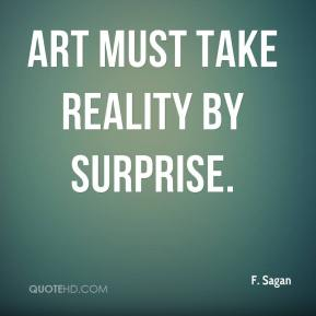 Art must take reality by surprise.
