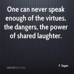 One can never speak enough of the virtues, the dangers, the power of shared laughter.