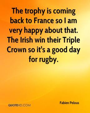 The trophy is coming back to France so I am very happy about that. The Irish win their Triple Crown so it's a good day for rugby.