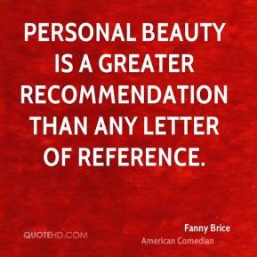 Fanny Brice - Personal beauty is a greater recommendation than any letter of reference.