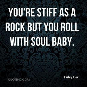 Farley Flex - You're stiff as a rock but you roll with soul baby.