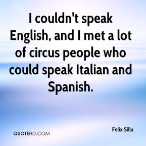 Felix Silla - I couldn't speak English, and I met a lot of circus people who could speak Italian and Spanish.