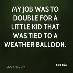 My job was to double for a little kid that was tied to a weather balloon.