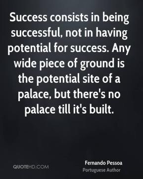 Success consists in being successful, not in having potential for success. Any wide piece of ground is the potential site of a palace, but there's no palace till it's built.