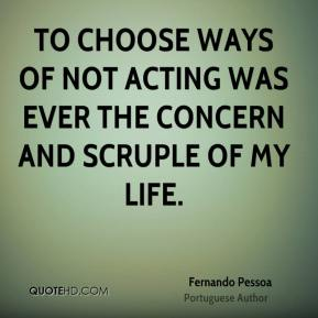 To choose ways of not acting was ever the concern and scruple of my life.