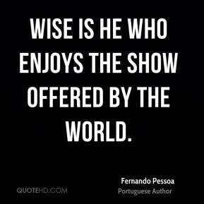 Wise is he who enjoys the show offered by the world.