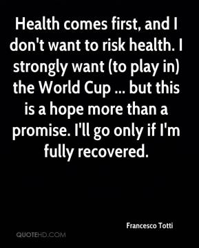 Health comes first, and I don't want to risk health. I strongly want (to play in) the World Cup ... but this is a hope more than a promise. I'll go only if I'm fully recovered.