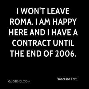I won't leave Roma. I am happy here and I have a contract until the end of 2006.