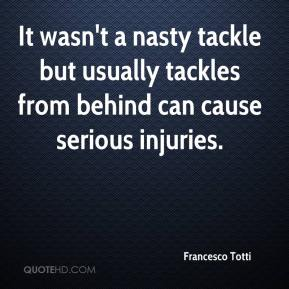 It wasn't a nasty tackle but usually tackles from behind can cause serious injuries.