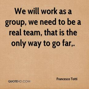 We will work as a group, we need to be a real team, that is the only way to go far.