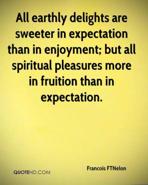 Francois FTNelon - All earthly delights are sweeter in expectation than in enjoyment; but all spiritual pleasures more in fruition than in expectation.