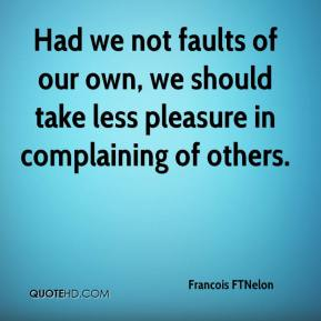 Francois FTNelon - Had we not faults of our own, we should take less pleasure in complaining of others.