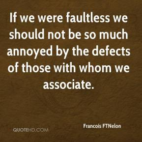 Francois FTNelon - If we were faultless we should not be so much annoyed by the defects of those with whom we associate.
