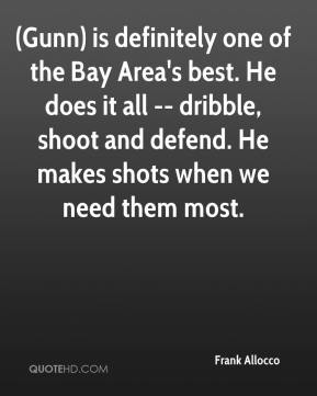 Frank Allocco - (Gunn) is definitely one of the Bay Area's best. He does it all -- dribble, shoot and defend. He makes shots when we need them most.