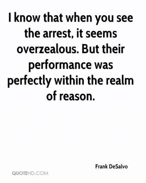 Frank DeSalvo - I know that when you see the arrest, it seems overzealous. But their performance was perfectly within the realm of reason.