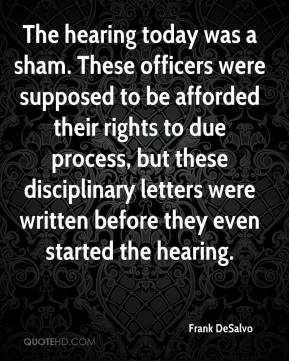 Frank DeSalvo - The hearing today was a sham. These officers were supposed to be afforded their rights to due process, but these disciplinary letters were written before they even started the hearing.
