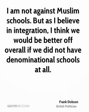 I am not against Muslim schools. But as I believe in integration, I think we would be better off overall if we did not have denominational schools at all.