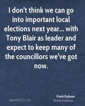 I don't think we can go into important local elections next year... with Tony Blair as leader and expect to keep many of the councillors we've got now.
