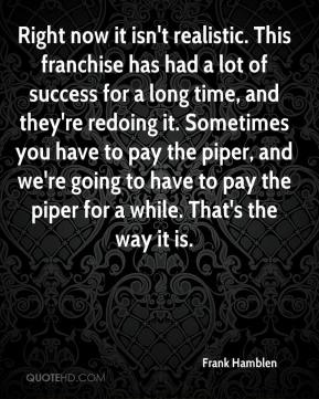 Frank Hamblen - Right now it isn't realistic. This franchise has had a lot of success for a long time, and they're redoing it. Sometimes you have to pay the piper, and we're going to have to pay the piper for a while. That's the way it is.
