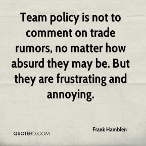 Frank Hamblen - Team policy is not to comment on trade rumors, no matter how absurd they may be. But they are frustrating and annoying.