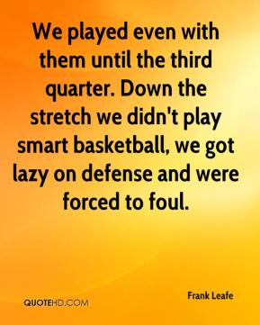 Frank Leafe - We played even with them until the third quarter. Down the stretch we didn't play smart basketball, we got lazy on defense and were forced to foul.