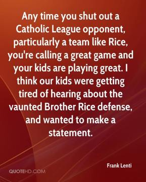 Frank Lenti - Any time you shut out a Catholic League opponent, particularly a team like Rice, you're calling a great game and your kids are playing great. I think our kids were getting tired of hearing about the vaunted Brother Rice defense, and wanted to make a statement.