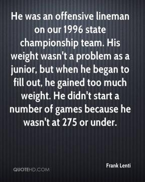 He was an offensive lineman on our 1996 state championship team. His weight wasn't a problem as a junior, but when he began to fill out, he gained too much weight. He didn't start a number of games because he wasn't at 275 or under.