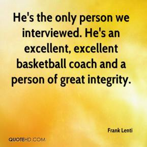 He's the only person we interviewed. He's an excellent, excellent basketball coach and a person of great integrity.