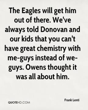 The Eagles will get him out of there. We've always told Donovan and our kids that you can't have great chemistry with me-guys instead of we-guys. Owens thought it was all about him.