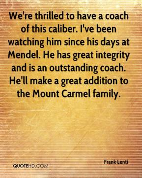 We're thrilled to have a coach of this caliber. I've been watching him since his days at Mendel. He has great integrity and is an outstanding coach. He'll make a great addition to the Mount Carmel family.