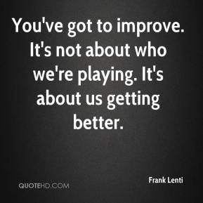 You've got to improve. It's not about who we're playing. It's about us getting better.