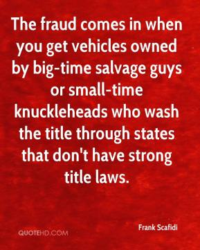 The fraud comes in when you get vehicles owned by big-time salvage guys or small-time knuckleheads who wash the title through states that don't have strong title laws.