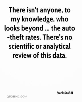There isn't anyone, to my knowledge, who looks beyond ... the auto-theft rates. There's no scientific or analytical review of this data.