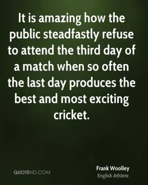 Frank Woolley - It is amazing how the public steadfastly refuse to attend the third day of a match when so often the last day produces the best and most exciting cricket.