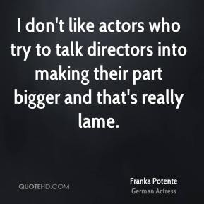 Franka Potente - I don't like actors who try to talk directors into making their part bigger and that's really lame.