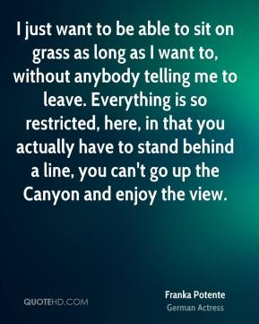 Franka Potente - I just want to be able to sit on grass as long as I want to, without anybody telling me to leave. Everything is so restricted, here, in that you actually have to stand behind a line, you can't go up the Canyon and enjoy the view.