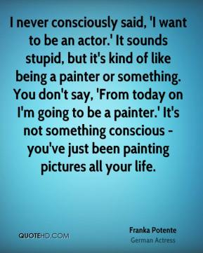 I never consciously said, 'I want to be an actor.' It sounds stupid, but it's kind of like being a painter or something. You don't say, 'From today on I'm going to be a painter.' It's not something conscious - you've just been painting pictures all your life.
