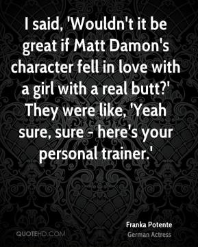 I said, 'Wouldn't it be great if Matt Damon's character fell in love with a girl with a real butt?' They were like, 'Yeah sure, sure - here's your personal trainer.'