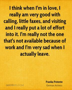 Franka Potente - I think when I'm in love, I really am very good with calling, little faxes, and visiting and I really put a lot of effort into it. I'm really not the one that's not available because of work and I'm very sad when I actually leave.