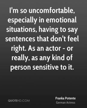Franka Potente - I'm so uncomfortable, especially in emotional situations, having to say sentences that don't feel right. As an actor - or really, as any kind of person sensitive to it.