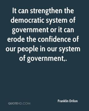 Franklin Drilon - It can strengthen the democratic system of government or it can erode the confidence of our people in our system of government.