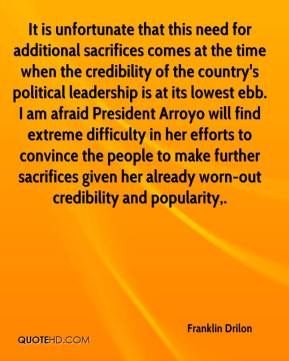Franklin Drilon - It is unfortunate that this need for additional sacrifices comes at the time when the credibility of the country's political leadership is at its lowest ebb. I am afraid President Arroyo will find extreme difficulty in her efforts to convince the people to make further sacrifices given her already worn-out credibility and popularity.