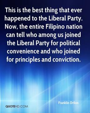 Franklin Drilon - This is the best thing that ever happened to the Liberal Party. Now, the entire Filipino nation can tell who among us joined the Liberal Party for political convenience and who joined for principles and conviction.