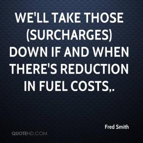We'll take those (surcharges) down if and when there's reduction in fuel costs.