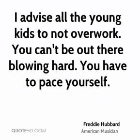 Freddie Hubbard - I advise all the young kids to not overwork. You can't be out there blowing hard. You have to pace yourself.